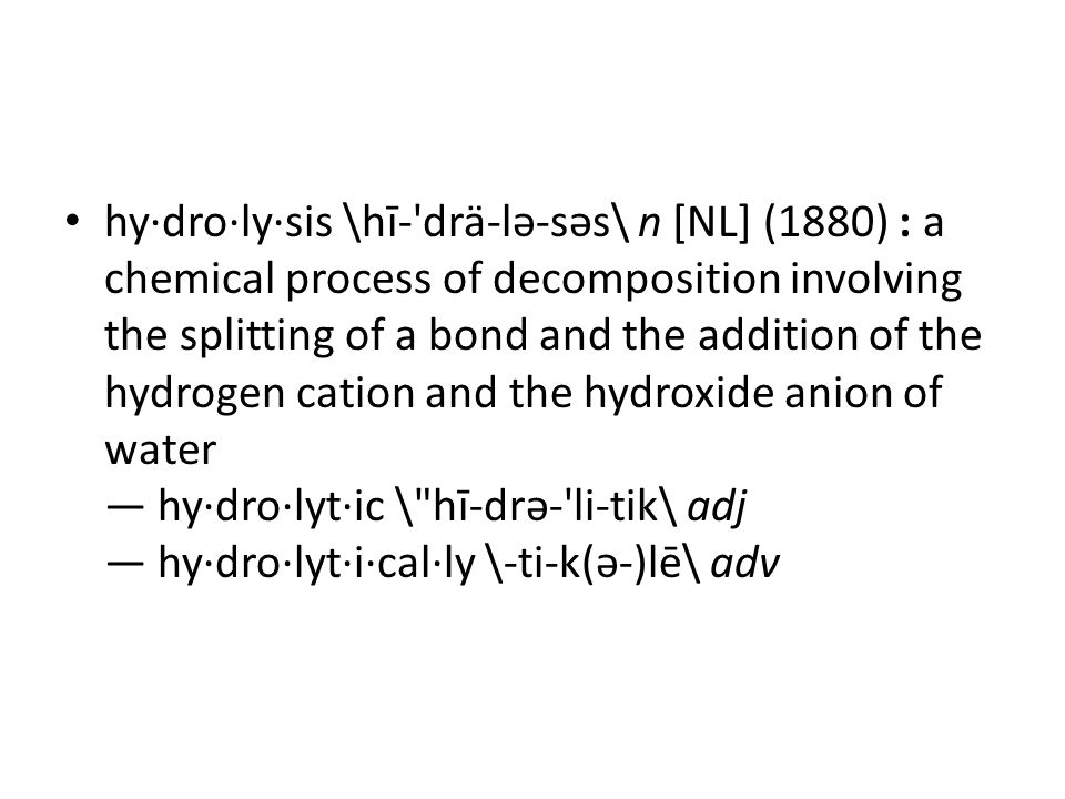 hy·dro·ly·sis \hī- drä-lə-səs\ n [NL] (1880) : a chemical process of decomposition involving the splitting of a bond and the addition of the hydrogen cation and the hydroxide anion of water — hy·dro·lyt·ic \ hī-drə- li-tik\ adj — hy·dro·lyt·i·cal·ly \-ti-k(ə-)lē\ adv